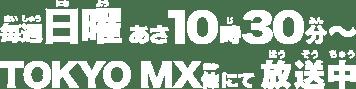 毎週日曜あさ10時30分~TOKYO MX他にて放送中